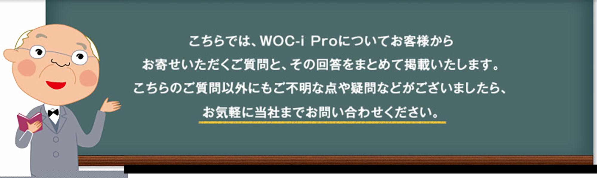 こちらでは、WOC-i Proについてお客様からお寄せいただくご質問と、その回答をまとめて掲載いたします。こちらのご質問以外にもご不明な点や疑問などがございましたら、お気軽に当社までお問い合わせください。